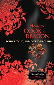 How to Cook a Dragon - Living, Loving, and Eating in China ebook by Linda Furiya