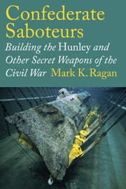 Confederate Saboteurs - Building the Hunley and Other Secret Weapons of the Civil War ebook by Mark K. Ragan