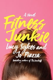 Fitness Junkie - A Novel ebook by Lucy Sykes, Jo Piazza