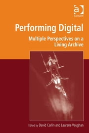 Performing Digital - Multiple Perspectives on a Living Archive ebook by Professor David Carlin,Professor Laurene Vaughan,Professor Marilyn Deegan,Professor Lorna Hughes,Mr Harold Short,Professor Andrew Prescott