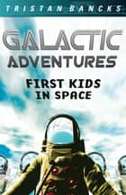 Galactic Adventures: First Kids in Space ebook by Tristan Bancks