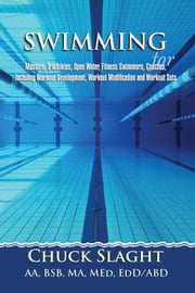 SWIMMING for Masters, Triathletes, Open Water, Fitness Swimmers, Coaches, Including Workout Development, Workout Modification and Workout Sets ebook by Chuck Slaght