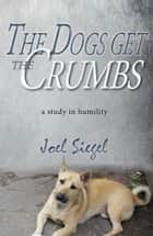 The Dogs Get the Crumbs: A Study in Humility ebook by Joel Siegel