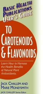 User's Guide to Carotenoids & Flavonoids ebook by Jack Challem,Marie Moneysmith