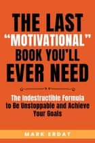"The Last ""Motivational"" Book You'll Ever Need: The Indestructible Formula to Be Unstoppable and Achieve Your Goals - No BS Self-Help, #1 ebook by Mark Erdat"