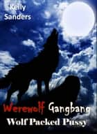 Werewolf Gangbang: Wolf Packed Pussy ebook by Kelly Sanders