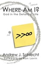 Where Am I? God in the Details of Life ebook by Andrew J. Schlecht