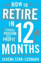 How to Retire in 12 Months - Turning Passion into Profit ebook by Serena Star-Leonard