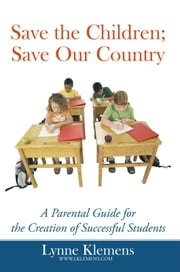 Save the Children; Save Our Country - A Parental Guide for the Creation of Successful Students ebook by Lynne Klemens