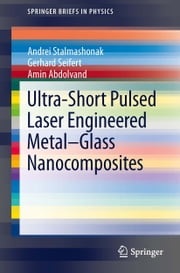 Ultra-Short Pulsed Laser Engineered Metal-Glass Nanocomposites ebook by Andrei Stalmashonak,Gerhard Seifert,Amin Abdolvand