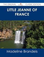 Little Jeanne of France - The Original Classic Edition ebook by Madeline Brandeis