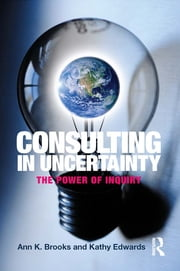 Consulting in Uncertainty - The Power of Inquiry ebook by Ann K. Brooks,Kathy Edwards