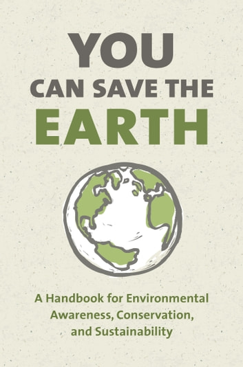 You Can Save the Earth, Revised Edition - A Handbook for Environmental Awareness, Conservation and Sustainability ebook by Sean K. Smith