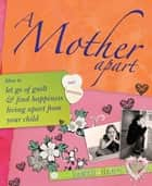 A Mother Apart - How to let go of guilt and find hapiness living apart from your child ebook by Sarah Hart