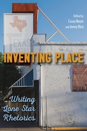 Inventing Place - Writing Lone Star Rhetorics ebook by Casey Boyle, Jenny Rice, James J. Brown,...