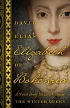 Elizabeth of Bohemia - A Novel about Elizabeth Stuart, the Winter Queen ebook by