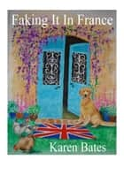 Faking It In France ebook by Karen Bates
