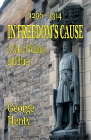 IN FREEDOMS CAUSE: A Tale of Wallace and Bruce ebook by George Henty