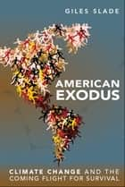 American Exodus - Climate Change and the Coming Flight for Survival ebook by Giles Slade