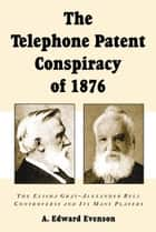 The Telephone Patent Conspiracy of 1876: The Elisha Gray-Alexander Bell Controversy and Its Many Players ebook by A. Edward Evenson