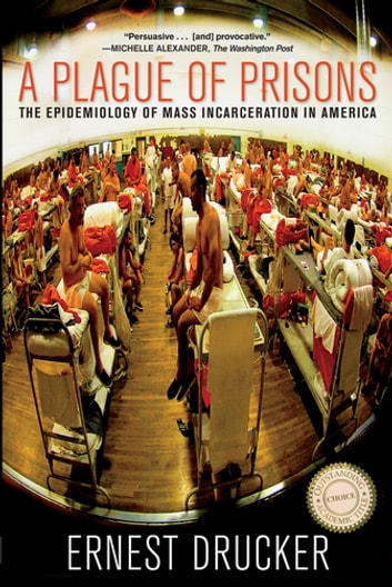 A Plague of Prisons - The Epidemiology of Mass Incarceration in America ebook by Ernest Drucker