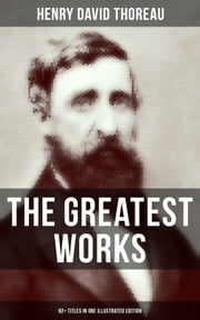 The Greatest Works of Henry David Thoreau – 92+ Titles in One Illustrated Edition