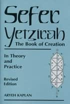 Sefer Yetzirah - The Book of Creation in Theory and Practice ebook by Aryeh Kaplan