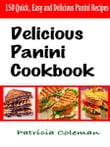 Delicious Panini Cookbook : 150 Quick, Easy and Delicious Panini Recipes