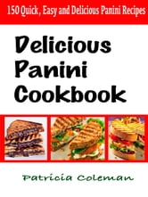 Delicious Panini Cookbook : 150 Quick, Easy and Delicious Panini Recipes ebook by Patricia Coleman
