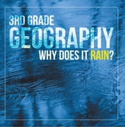 3rd Grade Geography: Why Does it Rain? - Precipitation Weather for Kids ebook by Baby Professor