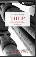 TULIP (A Study Guide to the DVD Featuring John Piper): The Pursuit of God's Glory in Salvation ebook by John Piper