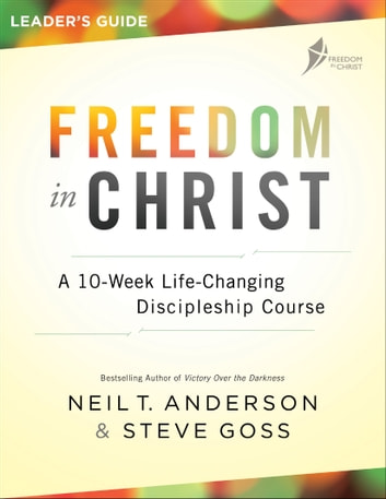 Freedom in Christ Leader's Guide - A 10-Week Life-Changing Discipleship Course ebook by Steve Goss,Neil T. Anderson