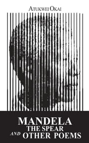 Mandela the Spear and Other Poems ebook by Atukwei Okai