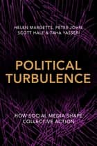 Political Turbulence - How Social Media Shape Collective Action ebook by Helen Margetts, Peter John, Scott Hale,...