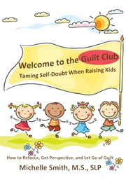 Welcome to the Guilt Club: Taming Self-Doubt When Raising Kids ebook by Michelle Smith