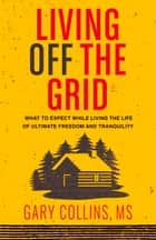 Living Off The Grid - What to Expect While Living the Life of Ultimate Freedom and Tranquility ebook by