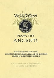 Wisdom From The Ancients - Enduring Business Lessons From Alexander The Great, Julius Caesar, And The Illustrious Leaders Of Ancient Greece And Rome ebook by Thomas J. Figueira,T. Corey Brennan,Rachel Hall Sternberg
