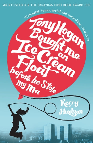 Tony Hogan Bought Me an Ice-cream Float Before He Stole My Ma ebook by Kerry Hudson
