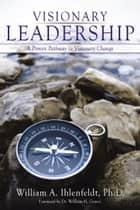 Visionary Leadership - A Proven Pathway to Visionary Change ebook by Dr. William H. Graves, William A. Ihlenfeldt Ph.D