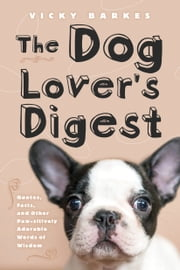 The Dog Lover's Digest - Quotes, Facts, and Other Paw-sitively Adorable Words of Wisdom ebook by Vicky Barkes