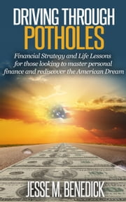 Driving Through Potholes: Financial Strategy and Life Lessons for those looking to master personal finance and rediscover the American Dream ebook by Jesse M. Benedick