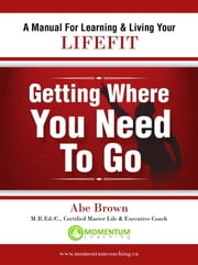 Getting Where You Need To Go - A Journey In Self-Discovery ebook by Abe Brown