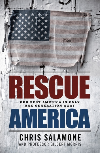 Rescue America: Our Best America Is Only One Generation Away ebook by Chris Salamone, Professor Gilbert Morris