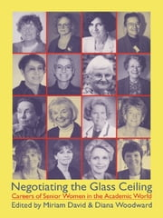 Negotiating the Glass Ceiling - Careers of Senior Women in the Academic World ebook by Dr Miriam David,Miriam David,Diana Woodward