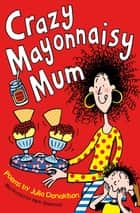 Crazy Mayonnaisy Mum ebook by Julia Donaldson, Nick Sharratt