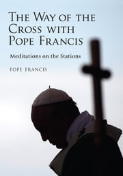 Way of the Cross with Pope Francis, The - Meditations on the Stations ebook by Pope Francis, Alessandro Saraco
