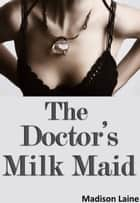 The Doctor's Milk Maid (Human Cow Lactation Erotica) ebook by Madison Laine