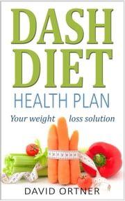 The DASH Diet for Beginners: Your Guide to Weight Loss and Healthy Living ebook by David Ortner
