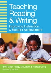 Teaching Reading and Writing - Improving Instruction and Student Achievement ebook by Richard Long Ed.D.,Jeb Bush,Brett Miller, Ph.D.,Peggy McCardle, Ph.D., MPH