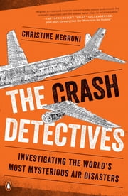 The Crash Detectives - Investigating the World's Most Mysterious Air Disasters  eBook von Christine Negroni